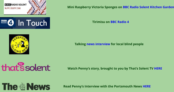 Read Penny's Interview with the Portsmouth News HERE Watch Penny's story, brought to you by That's Solent TV HERE Talking news interview for local blind people Tirimisu on BBC Radio 4 Mini Raspberry Victoria Sponges on BBC Radio Solent Kitchen Garden