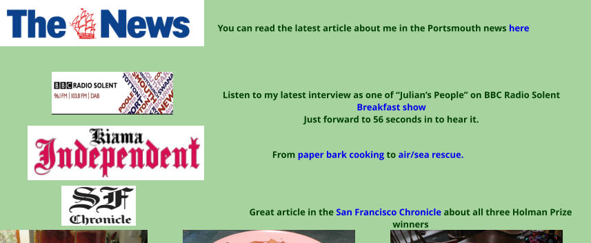 "Great article in the San Francisco Chronicle about all three Holman Prize winners  From paper bark cooking to air/sea rescue. Listen to my latest interview as one of ""Julian's People"" on BBC Radio Solent Breakfast show Just forward to 56 seconds in to hear it. You can read the latest article about me in the Portsmouth news here"